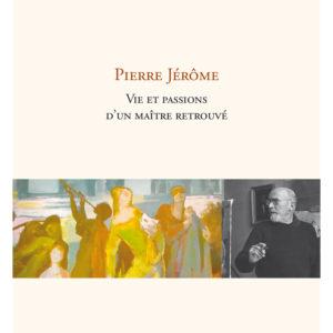 Biographie Pierre Jérôme. Vie et passions d'un maître retrouvé